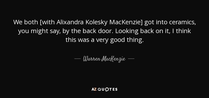 We both [with Alixandra Kolesky MacKenzie] got into ceramics, you might say, by the back door. Looking back on it, I think this was a very good thing. - Warren MacKenzie