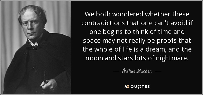 We both wondered whether these contradictions that one can't avoid if one begins to think of time and space may not really be proofs that the whole of life is a dream, and the moon and stars bits of nightmare. - Arthur Machen