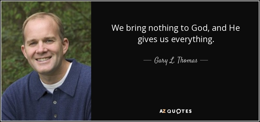 We bring nothing to God, and He gives us everything. - Gary L. Thomas