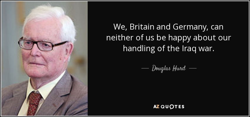 We, Britain and Germany, can neither of us be happy about our handling of the Iraq war. - Douglas Hurd