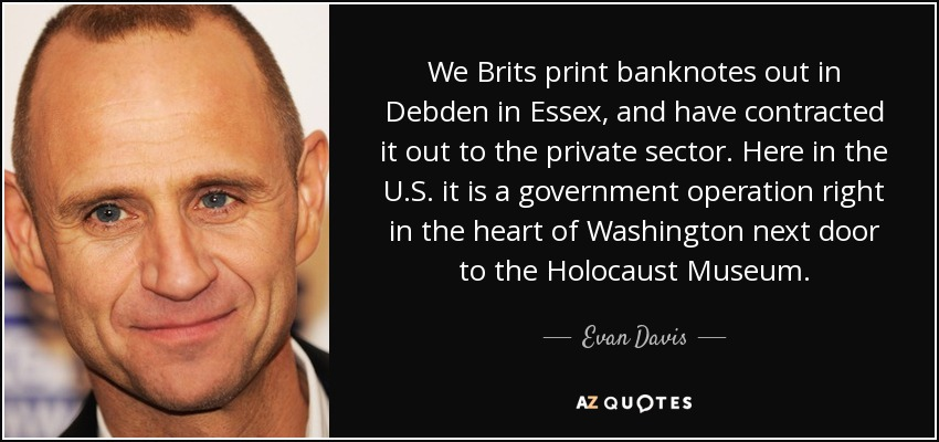 We Brits print banknotes out in Debden in Essex, and have contracted it out to the private sector. Here in the U.S. it is a government operation right in the heart of Washington next door to the Holocaust Museum. - Evan Davis