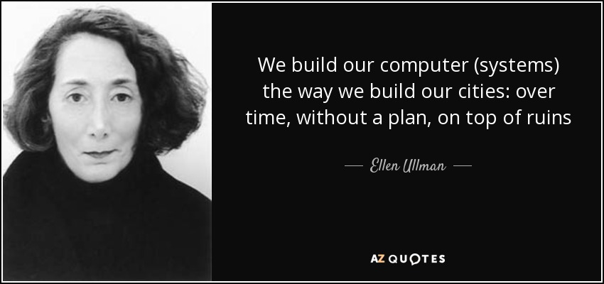 We build our computer (systems) the way we build our cities: over time, without a plan, on top of ruins - Ellen Ullman