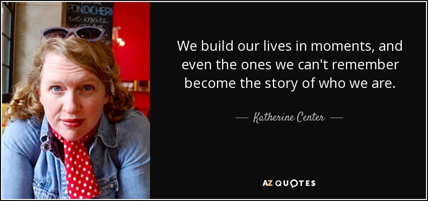 We build our lives in moments, and even the ones we can't remember become the story of who we are. - Katherine Center