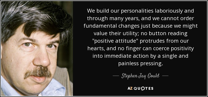 We build our personalities laboriously and through many years, and we cannot order fundamental changes just because we might value their utility; no button reading