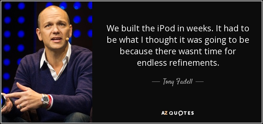 We built the iPod in weeks. It had to be what I thought it was going to be because there wasnt time for endless refinements. - Tony Fadell