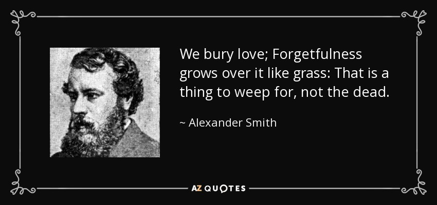 We bury love; Forgetfulness grows over it like grass: That is a thing to weep for, not the dead. - Alexander Smith