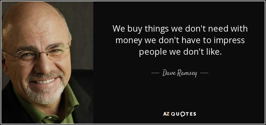 We buy things we don't need with money we don't have to impress people we don't like. - Dave Ramsey