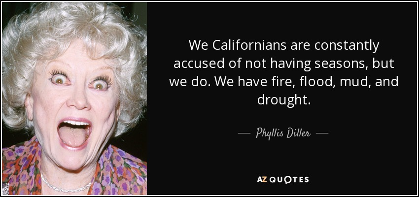 We Californians are constantly accused of not having seasons, but we do. We have fire, flood, mud, and drought. - Phyllis Diller