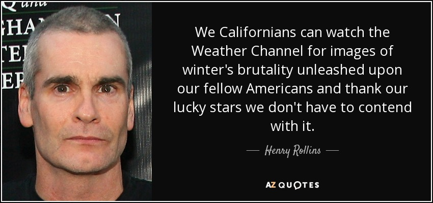 We Californians can watch the Weather Channel for images of winter's brutality unleashed upon our fellow Americans and thank our lucky stars we don't have to contend with it. - Henry Rollins