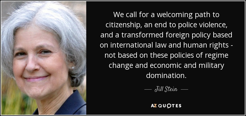 We call for a welcoming path to citizenship, an end to police violence, and a transformed foreign policy based on international law and human rights - not based on these policies of regime change and economic and military domination. - Jill Stein