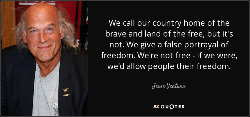 We call our country home of the brave and land of the free, but it's not. We give a false portrayal of freedom. We're not free - if we were, we'd allow people their freedom. - Jesse Ventura