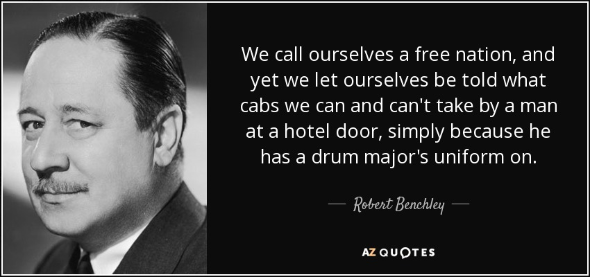 We call ourselves a free nation, and yet we let ourselves be told what cabs we can and can't take by a man at a hotel door, simply because he has a drum major's uniform on. - Robert Benchley