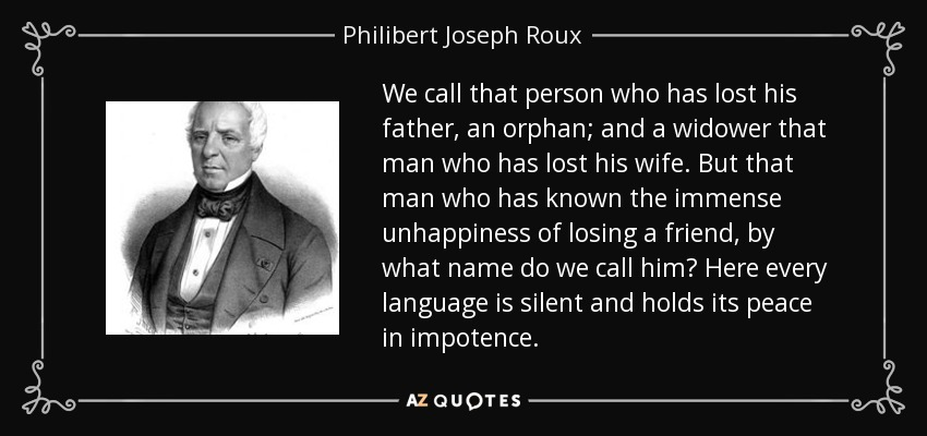 We call that person who has lost his father, an orphan; and a widower that man who has lost his wife. But that man who has known the immense unhappiness of losing a friend, by what name do we call him? Here every language is silent and holds its peace in impotence. - Philibert Joseph Roux