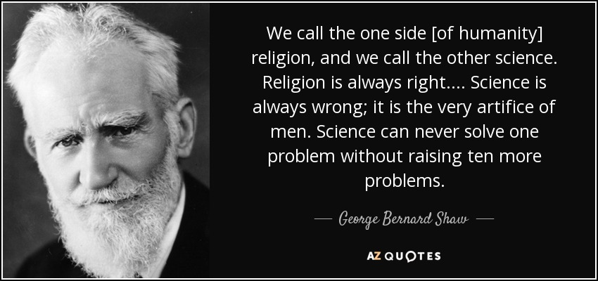 We call the one side [of humanity] religion, and we call the other science. Religion is always right. ... Science is always wrong; it is the very artifice of men. Science can never solve one problem without raising ten more problems. - George Bernard Shaw
