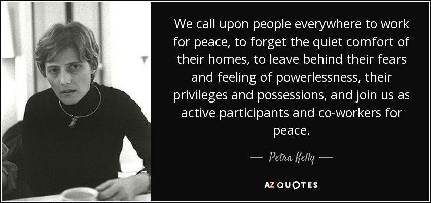 We call upon people everywhere to work for peace, to forget the quiet comfort of their homes, to leave behind their fears and feeling of powerlessness, their privileges and possessions, and join us as active participants and co-workers for peace. - Petra Kelly