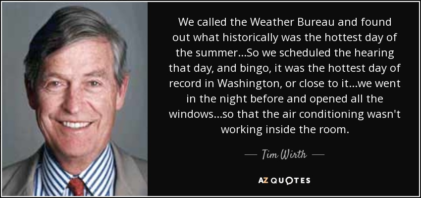 We called the Weather Bureau and found out what historically was the hottest day of the summer...So we scheduled the hearing that day, and bingo, it was the hottest day of record in Washington, or close to it...we went in the night before and opened all the windows...so that the air conditioning wasn't working inside the room. - Tim Wirth