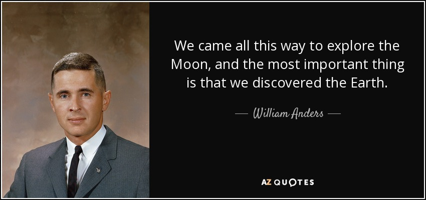 We came all this way to explore the Moon, and the most important thing is that we discovered the Earth. - William Anders