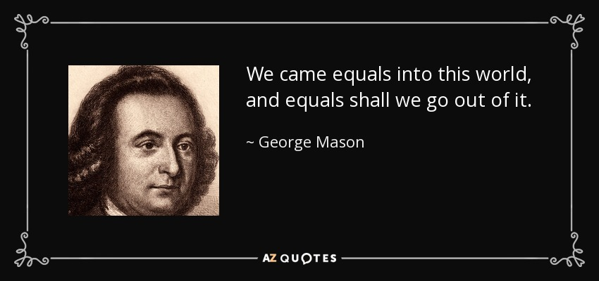 We came equals into this world, and equals shall we go out of it. - George Mason