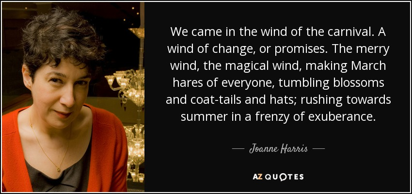 We came in the wind of the carnival. A wind of change, or promises. The merry wind, the magical wind, making March hares of everyone, tumbling blossoms and coat-tails and hats; rushing towards summer in a frenzy of exuberance. - Joanne Harris