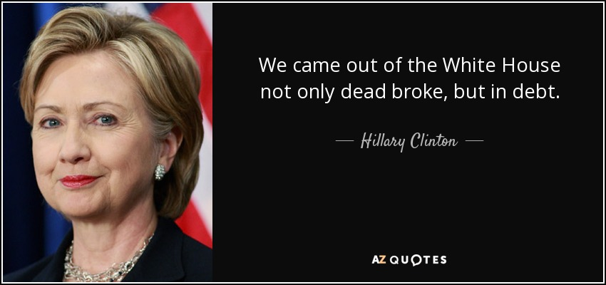 We came out of the White House not only dead broke, but in debt. - Hillary Clinton