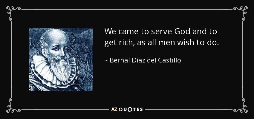 We came to serve God and to get rich, as all men wish to do. - Bernal Diaz del Castillo