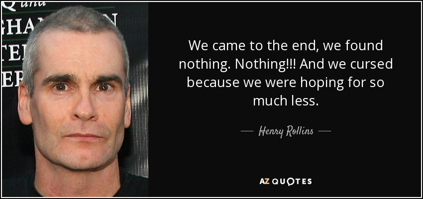 We came to the end, we found nothing. Nothing!!! And we cursed because we were hoping for so much less. - Henry Rollins