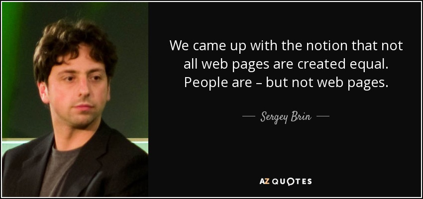 We came up with the notion that not all web pages are created equal. People are – but not web pages. - Sergey Brin