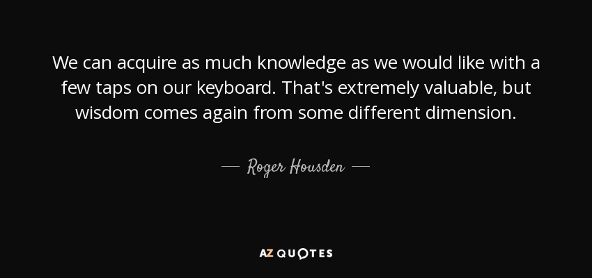 We can acquire as much knowledge as we would like with a few taps on our keyboard. That's extremely valuable, but wisdom comes again from some different dimension. - Roger Housden