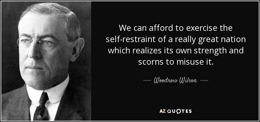 We can afford to exercise the self-restraint of a really great nation which realizes its own strength and scorns to misuse it. - Woodrow Wilson