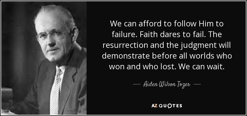 We can afford to follow Him to failure. Faith dares to fail. The resurrection and the judgment will demonstrate before all worlds who won and who lost. We can wait. - Aiden Wilson Tozer