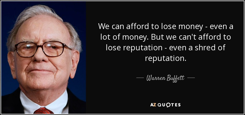 We can afford to lose money - even a lot of money. But we can't afford to lose reputation - even a shred of reputation. - Warren Buffett