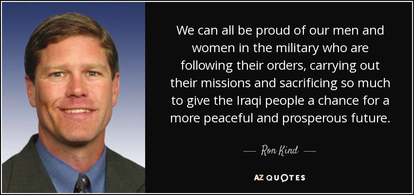 We can all be proud of our men and women in the military who are following their orders, carrying out their missions and sacrificing so much to give the Iraqi people a chance for a more peaceful and prosperous future. - Ron Kind