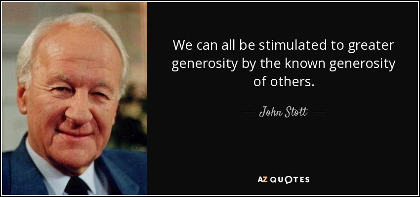 We can all be stimulated to greater generosity by the known generosity of others. - John Stott