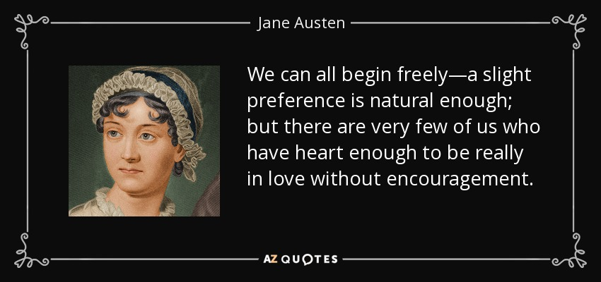 We can all begin freely—a slight preference is natural enough; but there are very few of us who have heart enough to be really in love without encouragement. - Jane Austen