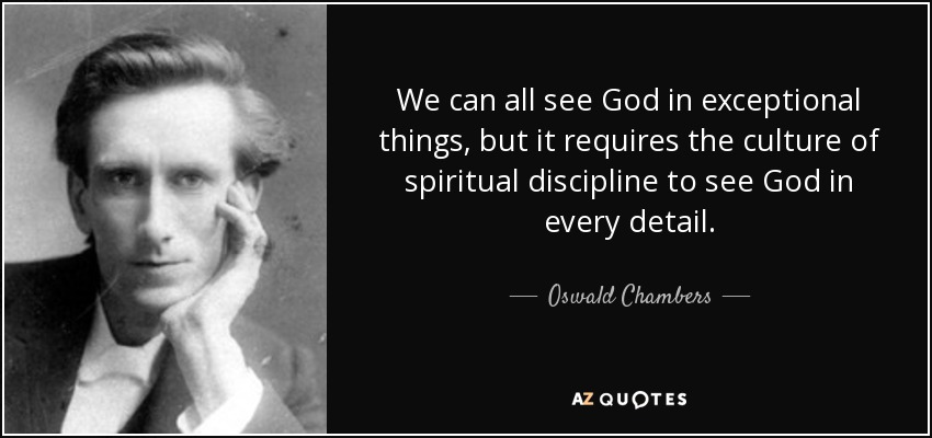 We can all see God in exceptional things, but it requires the culture of spiritual discipline to see God in every detail. - Oswald Chambers