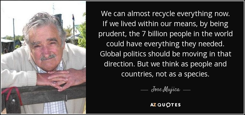 We can almost recycle everything now. If we lived within our means, by being prudent, the 7 billion people in the world could have everything they needed. Global politics should be moving in that direction. But we think as people and countries, not as a species. - Jose Mujica