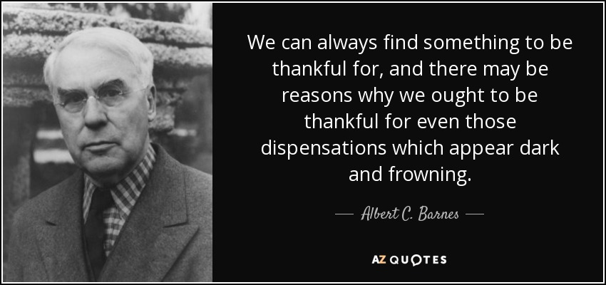 We can always find something to be thankful for, and there may be reasons why we ought to be thankful for even those dispensations which appear dark and frowning. - Albert C. Barnes