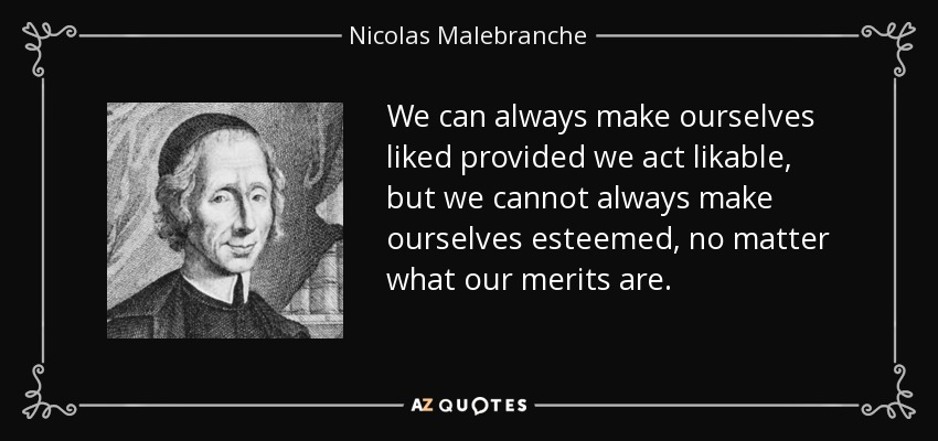 We can always make ourselves liked provided we act likable, but we cannot always make ourselves esteemed, no matter what our merits are. - Nicolas Malebranche