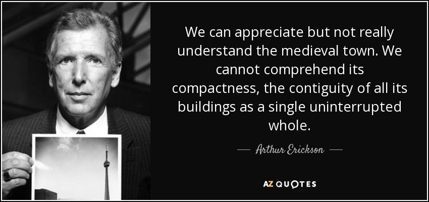 We can appreciate but not really understand the medieval town. We cannot comprehend its compactness, the contiguity of all its buildings as a single uninterrupted whole. - Arthur Erickson