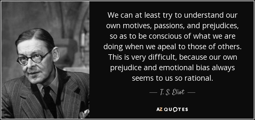 We can at least try to understand our own motives, passions, and prejudices, so as to be conscious of what we are doing when we apeal to those of others. This is very difficult, because our own prejudice and emotional bias always seems to us so rational. - T. S. Eliot