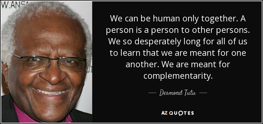 We can be human only together. A person is a person to other persons. We so desperately long for all of us to learn that we are meant for one another. We are meant for complementarity. - Desmond Tutu
