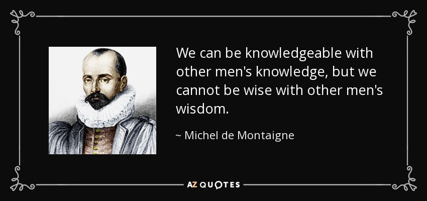 We can be knowledgeable with other men's knowledge, but we cannot be wise with other men's wisdom. - Michel de Montaigne