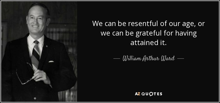 We can be resentful of our age, or we can be grateful for having attained it. - William Arthur Ward