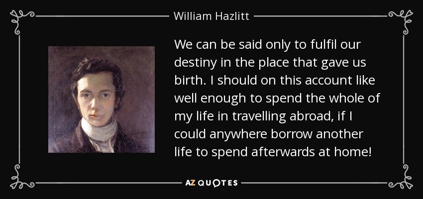 We can be said only to fulfil our destiny in the place that gave us birth. I should on this account like well enough to spend the whole of my life in travelling abroad, if I could anywhere borrow another life to spend afterwards at home! - William Hazlitt