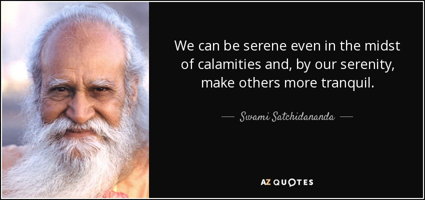 We can be serene even in the midst of calamities and, by our serenity, make others more tranquil. - Swami Satchidananda