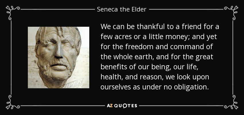 We can be thankful to a friend for a few acres or a little money; and yet for the freedom and command of the whole earth, and for the great benefits of our being, our life, health, and reason, we look upon ourselves as under no obligation. - Seneca the Elder
