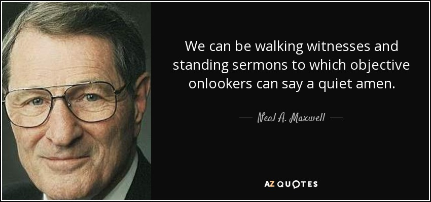 We can be walking witnesses and standing sermons to which objective onlookers can say a quiet amen. - Neal A. Maxwell