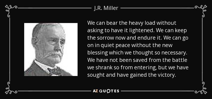 We can bear the heavy load without asking to have it lightened. We can keep the sorrow now and endure it. We can go on in quiet peace without the new blessing which we thought so necessary. We have not been saved from the battle we shrank so from entering, but we have sought and have gained the victory. - J.R. Miller