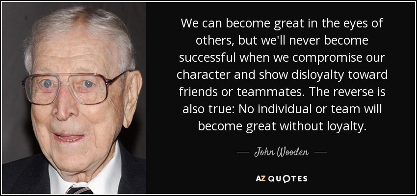 We can become great in the eyes of others, but we'll never become successful when we compromise our character and show disloyalty toward friends or teammates. The reverse is also true: No individual or team will become great without loyalty. - John Wooden
