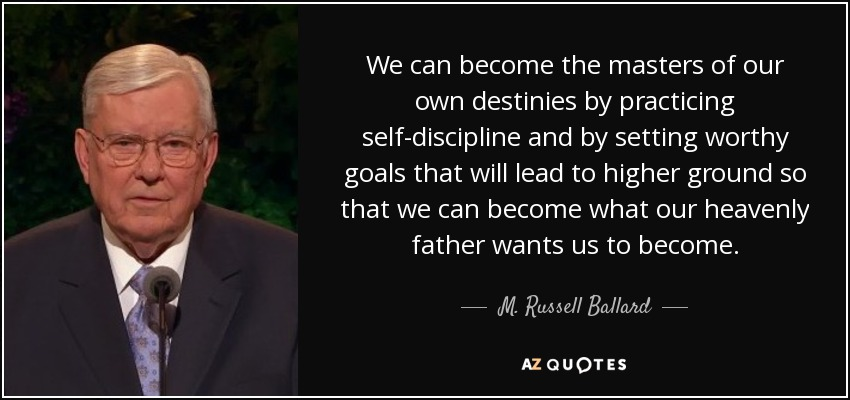 We can become the masters of our own destinies by practicing self-discipline and by setting worthy goals that will lead to higher ground so that we can become what our heavenly father wants us to become. - M. Russell Ballard